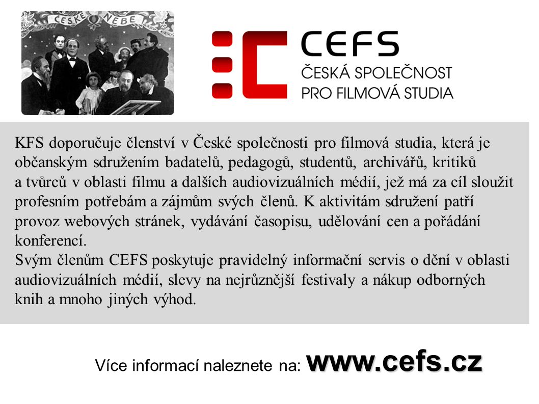 www.cefs.cz Více informací naleznete na: www.cefs.cz KFS doporučuje členství v České společnosti pro filmová studia, která je občanským sdružením badatelů, pedagogů, studentů, archivářů, kritiků a tvůrců v oblasti filmu a dalších audiovizuálních médií, jež má za cíl sloužit profesním potřebám a zájmům svých členů.
