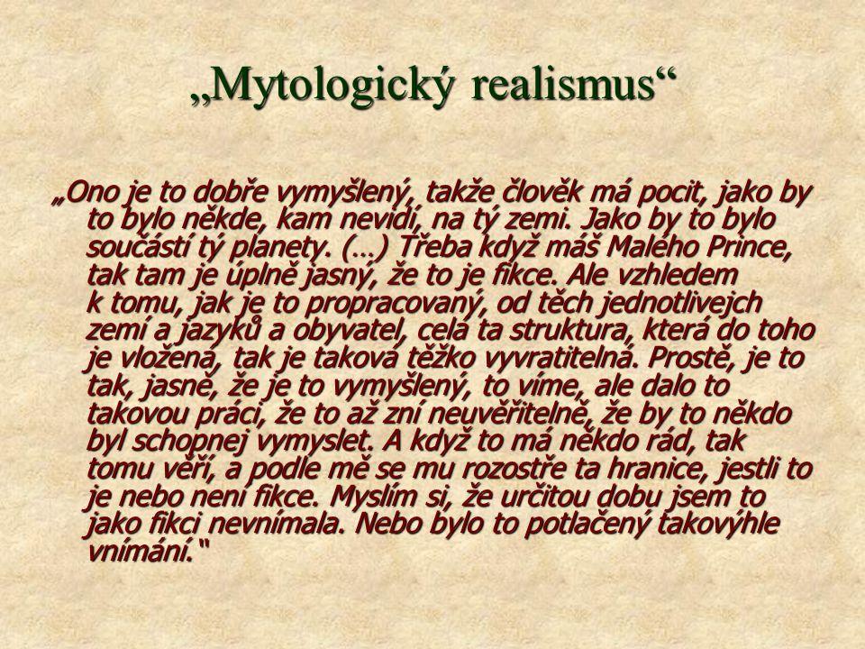 """""""Mytologický realismus """"Ono je to dobře vymyšlený, takže člověk má pocit, jako by to bylo někde, kam nevidí, na tý zemi."""