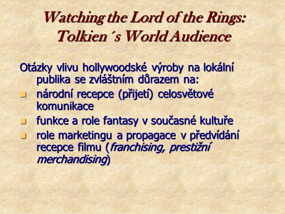 Watching the Lord of the Rings: Tolkien´s World Audience Otázky vlivu hollywoodské výroby na lokální publika se zvláštním důrazem na:  národní recepce (přijetí) celosvětové komunikace  funkce a role fantasy v současné kultuře  role marketingu a propagace v předvídání recepce filmu (franchising, prestižní merchandising)