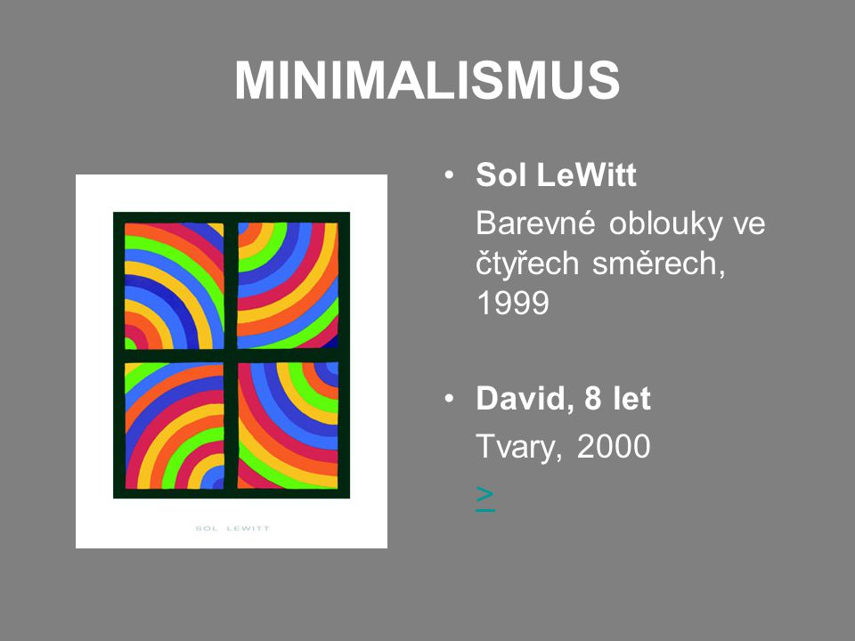MINIMALISMUS •Sol LeWitt Barevné oblouky ve čtyřech směrech, 1999 •David, 8 let Tvary, 2000 >