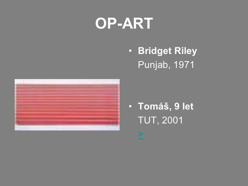 OP-ART •Bridget Riley Punjab, 1971 •Tomáš, 9 let TUT, 2001 >