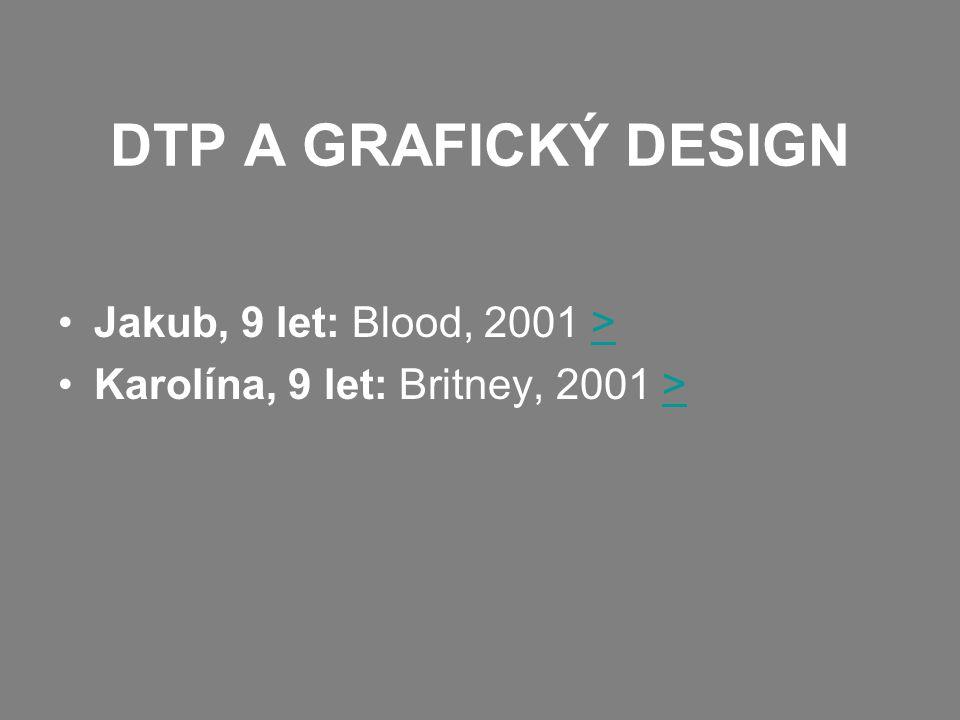 DTP A GRAFICKÝ DESIGN •Jakub, 9 let: Blood, 2001 >> •Karolína, 9 let: Britney, 2001 >>