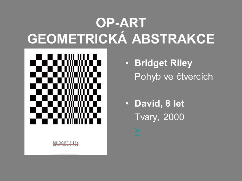 OP-ART GEOMETRICKÁ ABSTRAKCE •Bridget Riley Pohyb ve čtvercích •David, 8 let Tvary, 2000 >