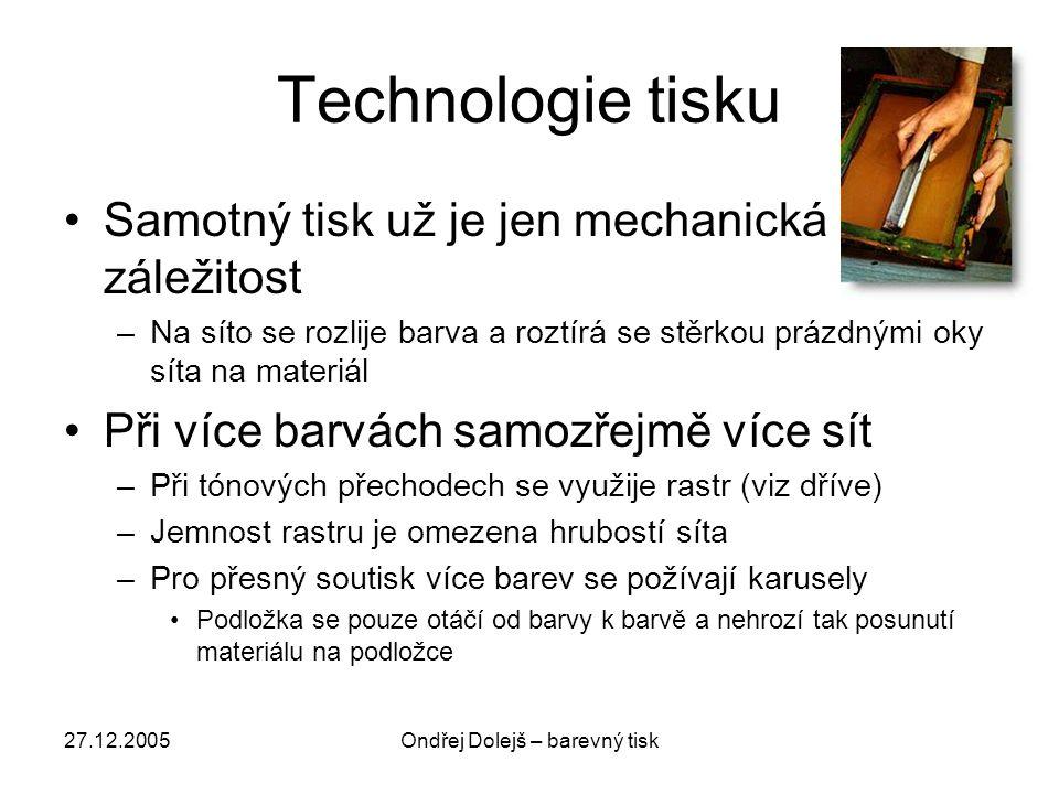 27.12.2005Ondřej Dolejš – barevný tisk Technologie tisku •Samotný tisk už je jen mechanická záležitost –Na síto se rozlije barva a roztírá se stěrkou prázdnými oky síta na materiál •Při více barvách samozřejmě více sít –Při tónových přechodech se využije rastr (viz dříve) –Jemnost rastru je omezena hrubostí síta –Pro přesný soutisk více barev se požívají karusely •Podložka se pouze otáčí od barvy k barvě a nehrozí tak posunutí materiálu na podložce