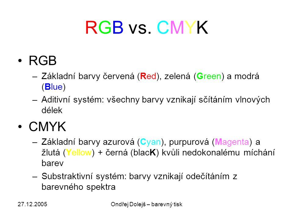 27.12.2005Ondřej Dolejš – barevný tisk RGB vs. CMYK •RGB –Základní barvy červená (Red), zelená (Green) a modrá (Blue) –Aditivní systém: všechny barvy