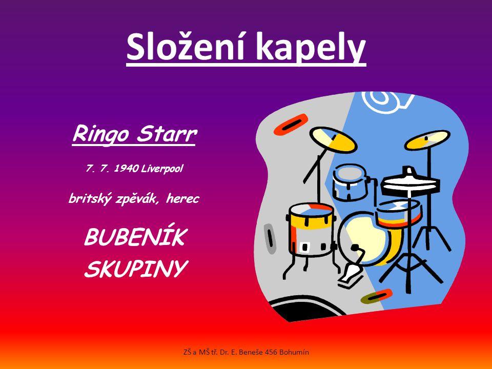 Složení kapely Ringo Starr 7.7. 1940 Liverpool britský zpěvák, herec BUBENÍK SKUPINY ZŠ a MŠ tř.
