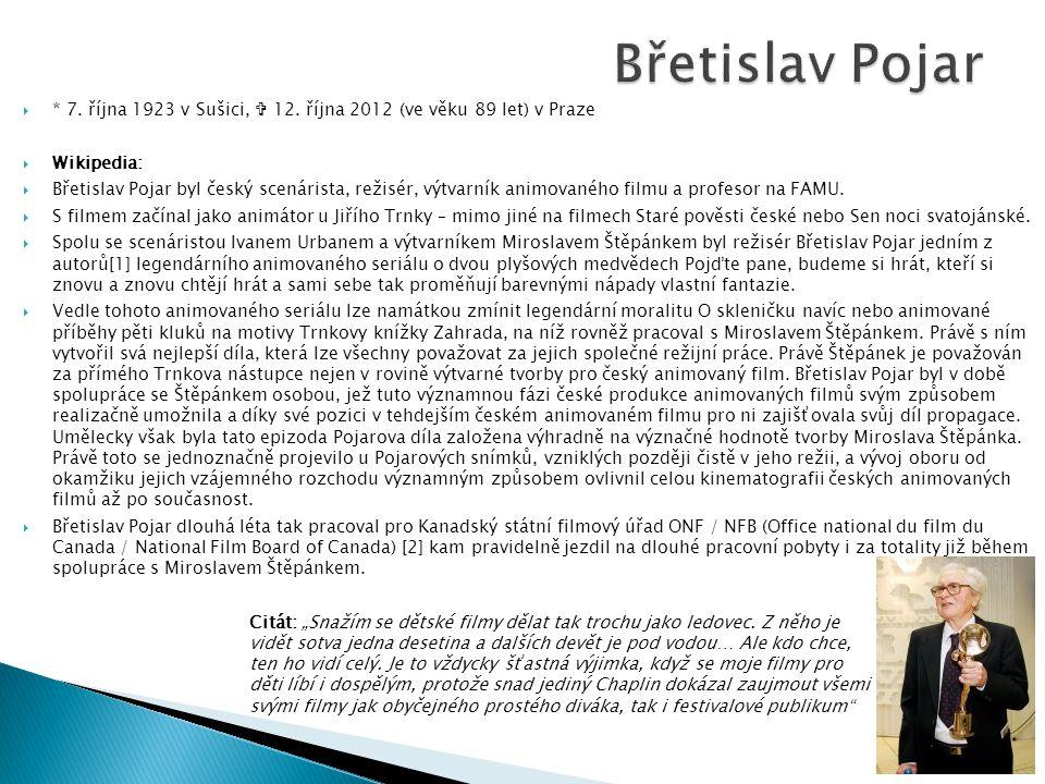  * 7. října 1923 v Sušici,  12. října 2012 (ve věku 89 let) v Praze  Wikipedia:  Břetislav Pojar byl český scenárista, režisér, výtvarník animovan