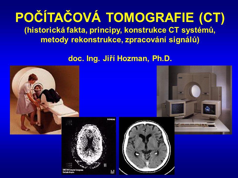 POČÍTAČOVÁ TOMOGRAFIE (CT) (historická fakta, principy, konstrukce CT systémů, metody rekonstrukce, zpracování signálů) doc. Ing. Jiří Hozman, Ph.D.