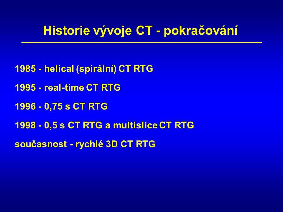 1995 - real-time CT RTG 1998 - 0,5 s CT RTG a multislice CT RTG 1996 - 0,75 s CT RTG 1985 - helical (spirální) CT RTG Historie vývoje CT - pokračování současnost - rychlé 3D CT RTG
