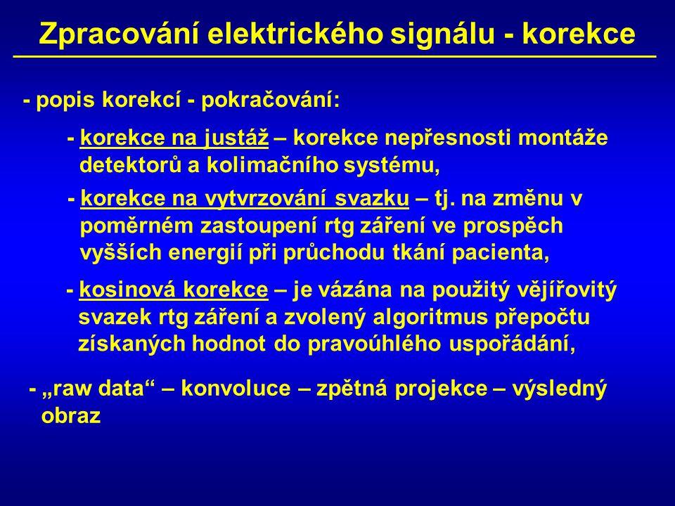Zpracování elektrického signálu - korekce - popis korekcí - pokračování: - korekce na justáž – korekce nepřesnosti montáže detektorů a kolimačního systému, - korekce na vytvrzování svazku – tj.