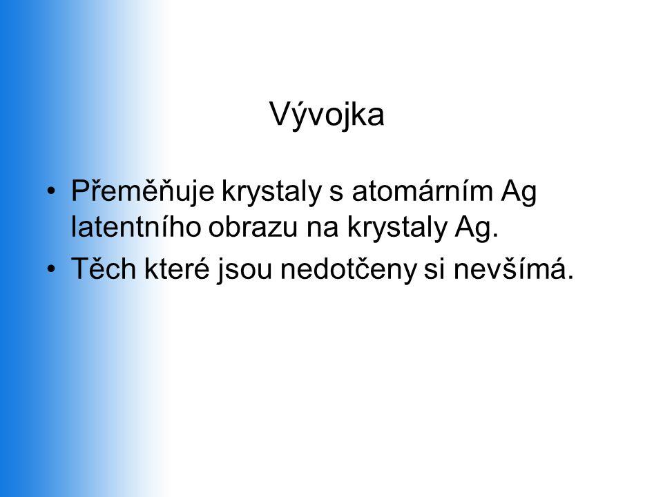 Vývojka •Přeměňuje krystaly s atomárním Ag latentního obrazu na krystaly Ag. •Těch které jsou nedotčeny si nevšímá.