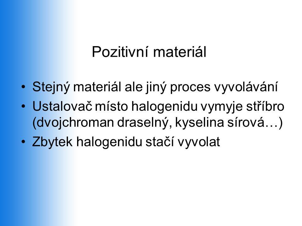 Pozitivní materiál •Stejný materiál ale jiný proces vyvolávání •Ustalovač místo halogenidu vymyje stříbro (dvojchroman draselný, kyselina sírová…) •Zbytek halogenidu stačí vyvolat
