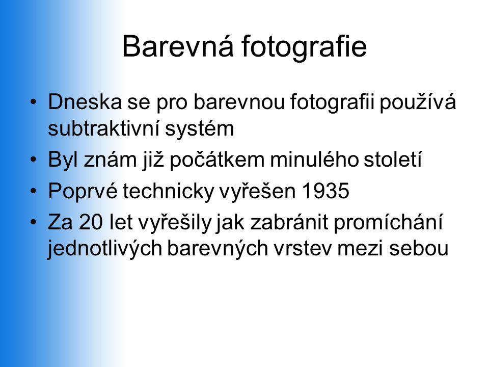 Barevná fotografie •Dneska se pro barevnou fotografii používá subtraktivní systém •Byl znám již počátkem minulého století •Poprvé technicky vyřešen 1935 •Za 20 let vyřešily jak zabránit promíchání jednotlivých barevných vrstev mezi sebou