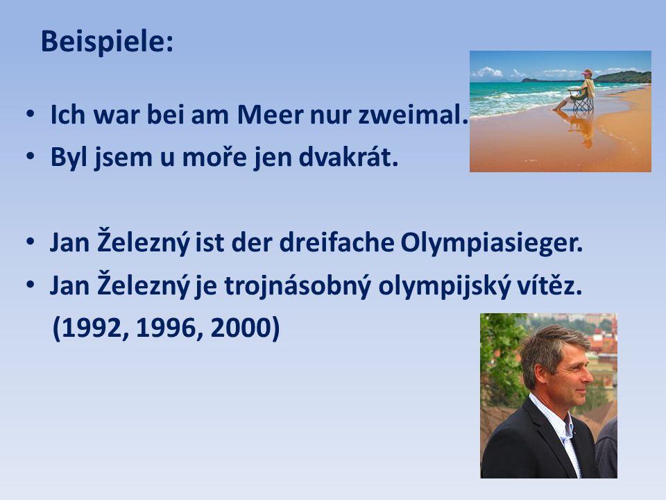 Beispiele: • Ich war bei am Meer nur zweimal. • Byl jsem u moře jen dvakrát. • Jan Železný ist der dreifache Olympiasieger. • Jan Železný je trojnásob