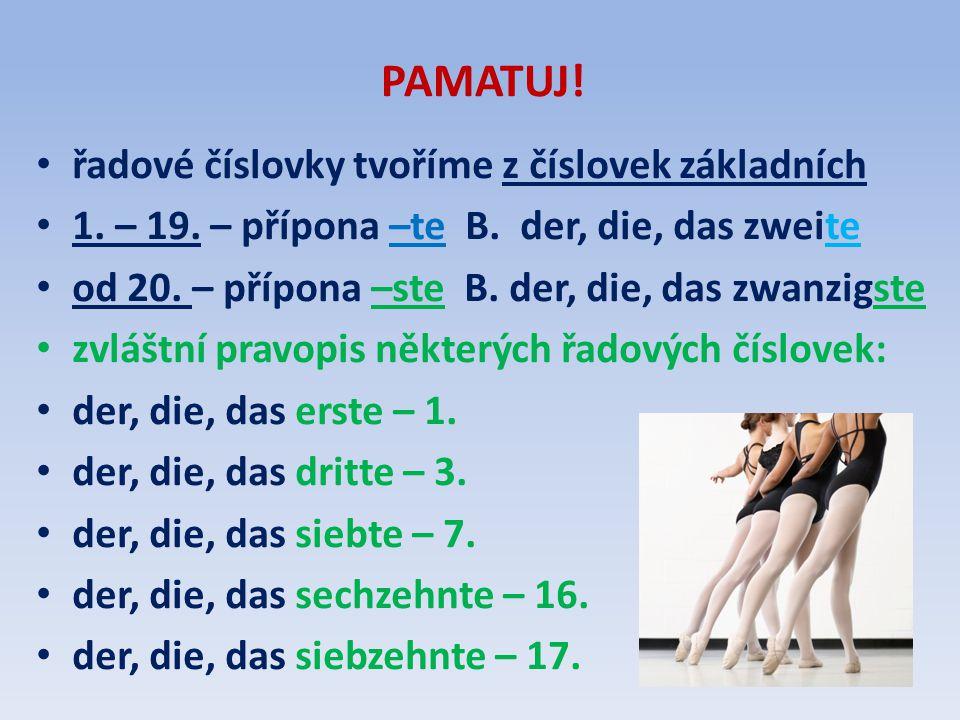 PAMATUJ! • řadové číslovky tvoříme z číslovek základních • 1. – 19. – přípona –te B. der, die, das zweite • od 20. – přípona –ste B. der, die, das zwa