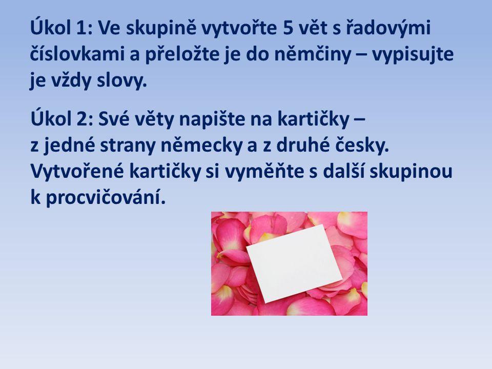 Úkol 1: Ve skupině vytvořte 5 vět s řadovými číslovkami a přeložte je do němčiny – vypisujte je vždy slovy. Úkol 2: Své věty napište na kartičky – z j