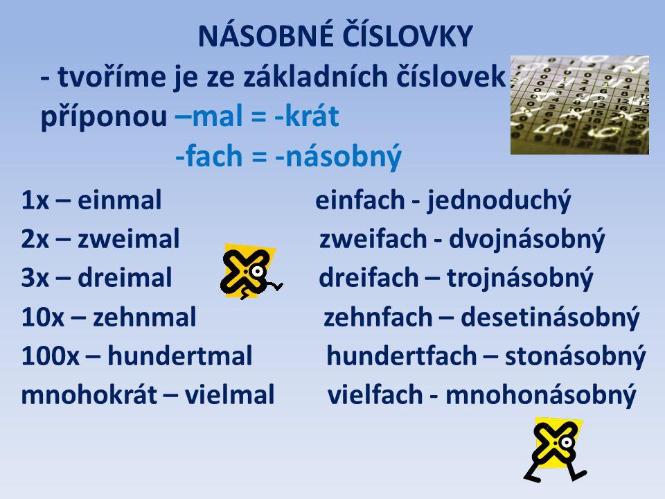 NÁSOBNÉ ČÍSLOVKY - tvoříme je ze základních číslovek příponou –mal = -krát -fach = -násobný 1x – einmal einfach - jednoduchý 2x – zweimal zweifach - d