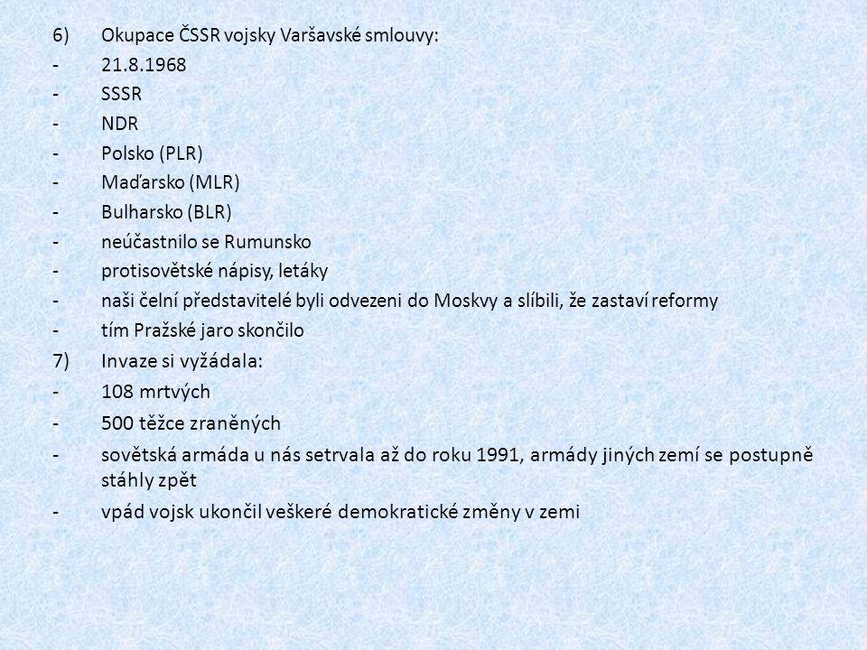 6)Okupace ČSSR vojsky Varšavské smlouvy: -21.8.1968 -SSSR -NDR -Polsko (PLR) -Maďarsko (MLR) -Bulharsko (BLR) -neúčastnilo se Rumunsko -protisovětské