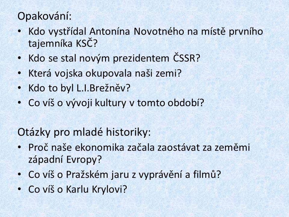 Opakování: • Kdo vystřídal Antonína Novotného na místě prvního tajemníka KSČ? • Kdo se stal novým prezidentem ČSSR? • Která vojska okupovala naši zemi