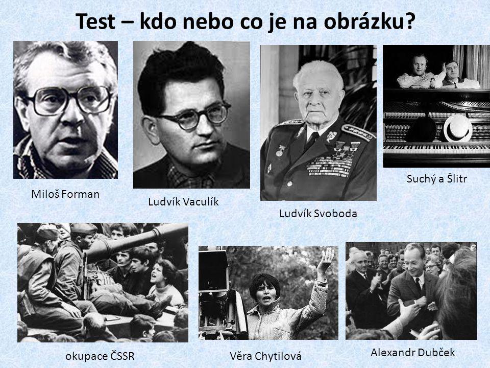 Test – kdo nebo co je na obrázku? Miloš Forman Ludvík Vaculík Ludvík Svoboda okupace ČSSR Věra Chytilová Alexandr Dubček Suchý a Šlitr