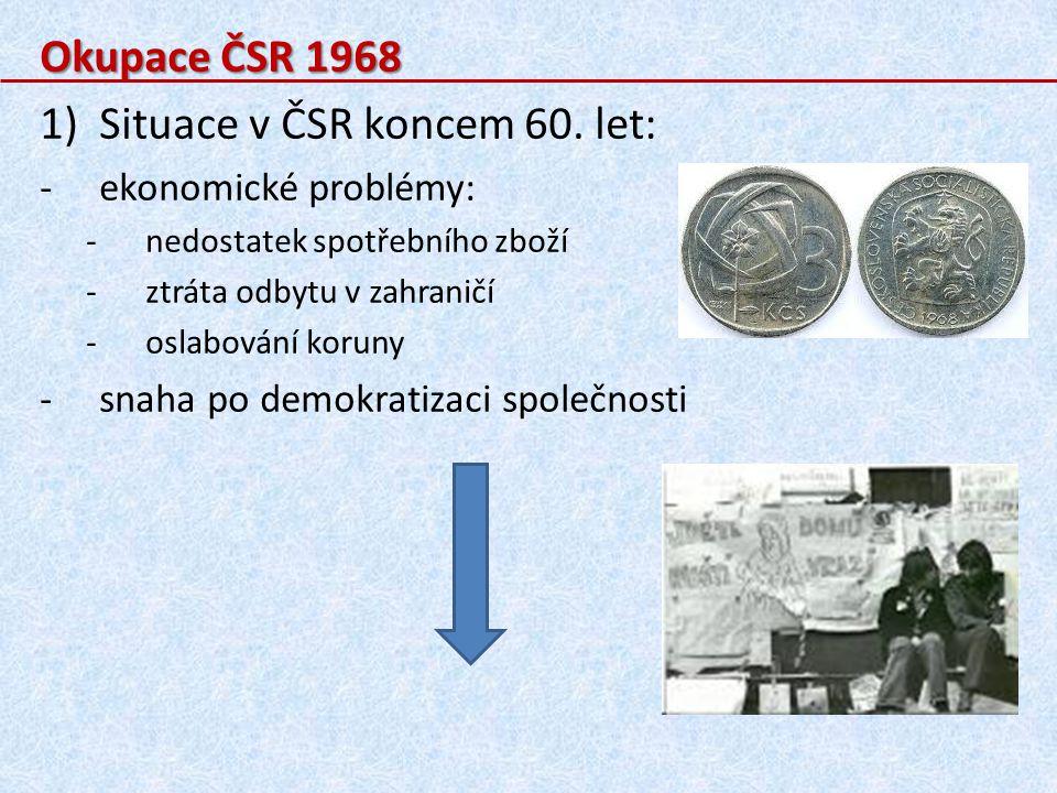 Okupace ČSR 1968 1)Situace v ČSR koncem 60. let: -ekonomické problémy: -nedostatek spotřebního zboží -ztráta odbytu v zahraničí -oslabování koruny -sn
