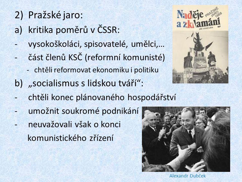 2)Pražské jaro: a)kritika poměrů v ČSSR: -vysokoškoláci, spisovatelé, umělci,… -část členů KSČ (reformní komunisté) -chtěli reformovat ekonomiku i pol