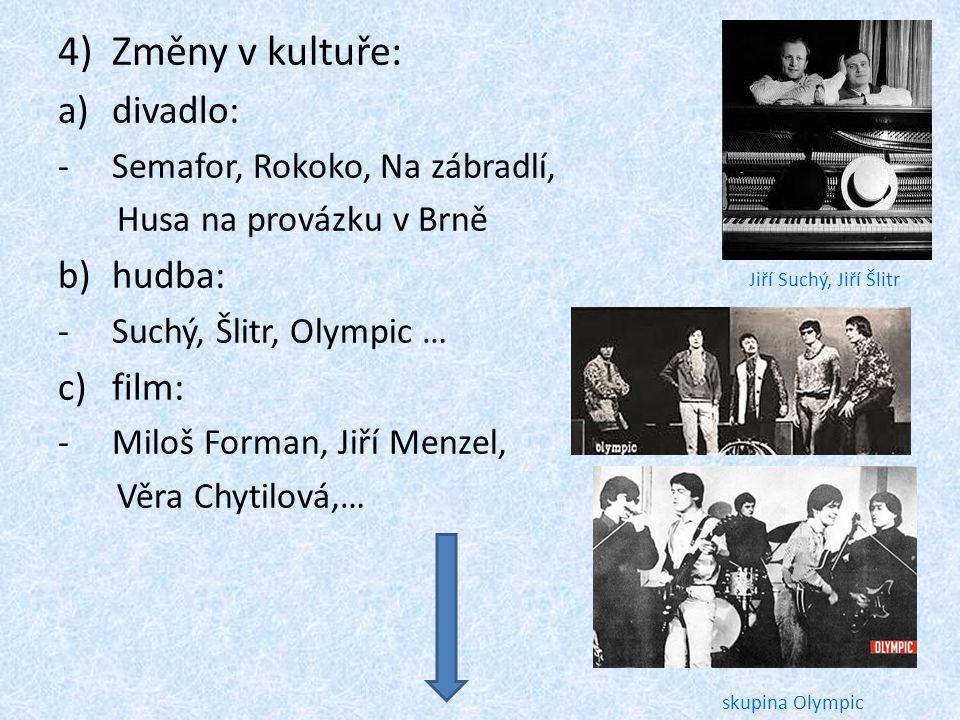 4)Změny v kultuře: a)divadlo: -Semafor, Rokoko, Na zábradlí, Husa na provázku v Brně b)hudba: -Suchý, Šlitr, Olympic … c)film: -Miloš Forman, Jiří Men