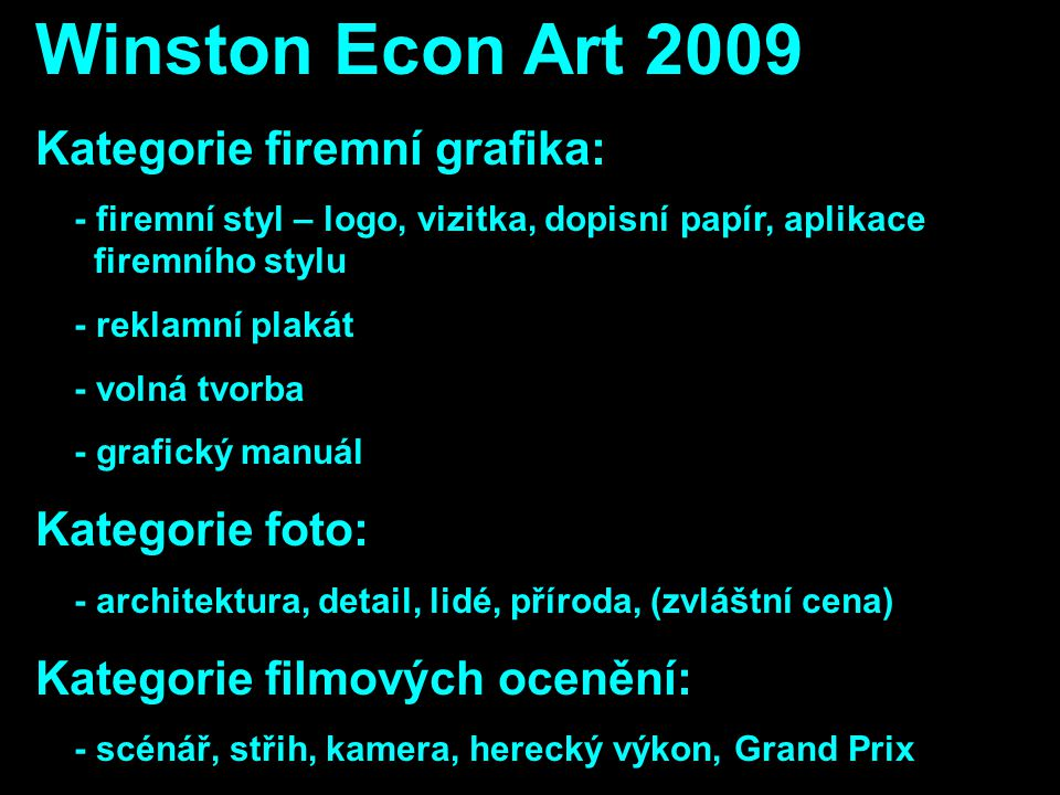Winston Econ Art 2009 Kategorie firemní grafika: - firemní styl – logo, vizitka, dopisní papír, aplikace firemního stylu - reklamní plakát - volná tvorba - grafický manuál Kategorie foto: - architektura, detail, lidé, příroda, (zvláštní cena) Kategorie filmových ocenění: - scénář, střih, kamera, herecký výkon, Grand Prix