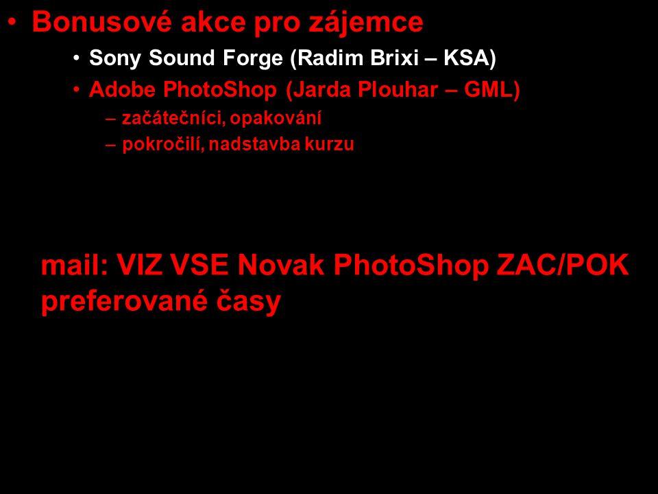 •Bonusové akce pro zájemce •Sony Sound Forge (Radim Brixi – KSA) •Adobe PhotoShop (Jarda Plouhar – GML) –začátečníci, opakování –pokročilí, nadstavba kurzu •týmové konzultace se scénaristkou, režisérkou dokumentu a střihačkou (U3V) mail: VIZ VSE Novak PhotoShop ZAC/POK preferované časy