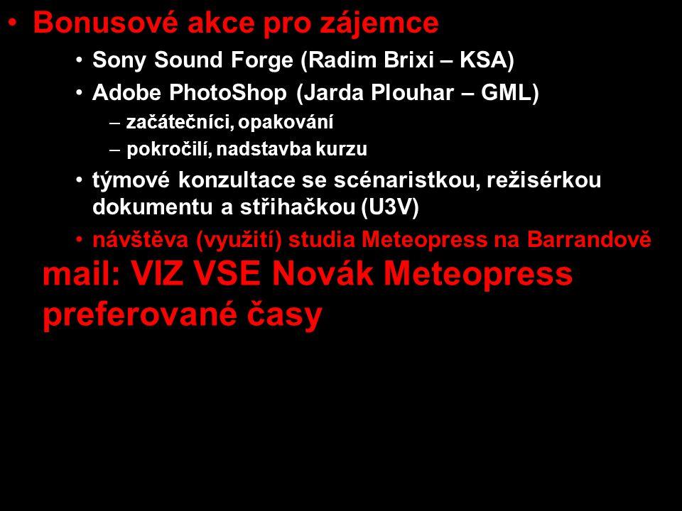 •Bonusové akce pro zájemce •Sony Sound Forge (Radim Brixi – KSA) •Adobe PhotoShop (Jarda Plouhar – GML) –začátečníci, opakování –pokročilí, nadstavba kurzu •týmové konzultace se scénaristkou, režisérkou dokumentu a střihačkou (U3V) •návštěva (využití) studia Meteopress na Barrandově mail: VIZ VSE Novák Meteopress preferované časy