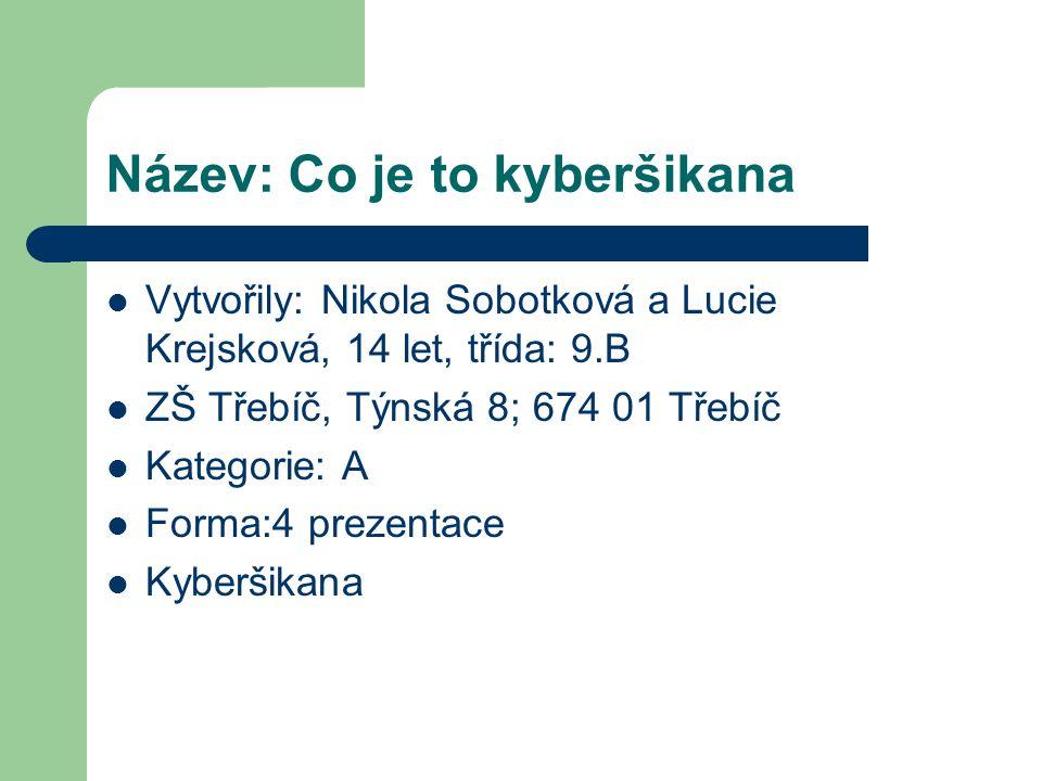 Název: Co je to kyberšikana  Vytvořily: Nikola Sobotková a Lucie Krejsková, 14 let, třída: 9.B  ZŠ Třebíč, Týnská 8; 674 01 Třebíč  Kategorie: A 