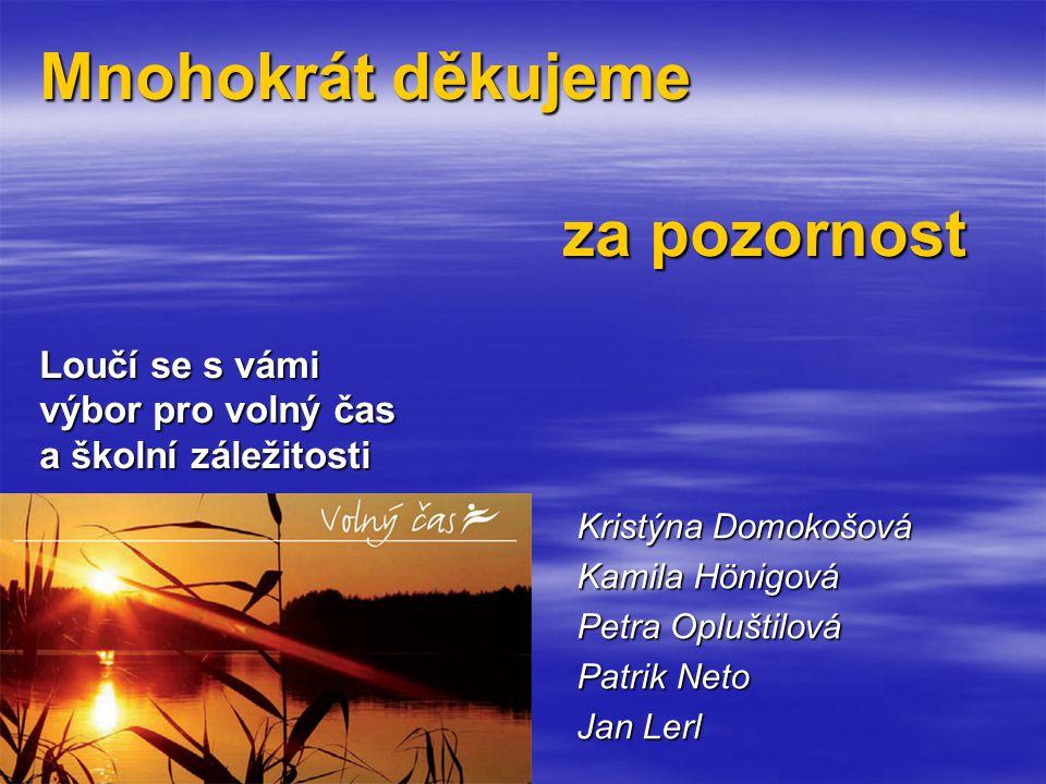 Mnohokrát děkujeme za pozornost Loučí se s vámi výbor pro volný čas a školní záležitosti Kristýna Domokošová Kamila Hönigová Petra Opluštilová Patrik Neto Jan Lerl