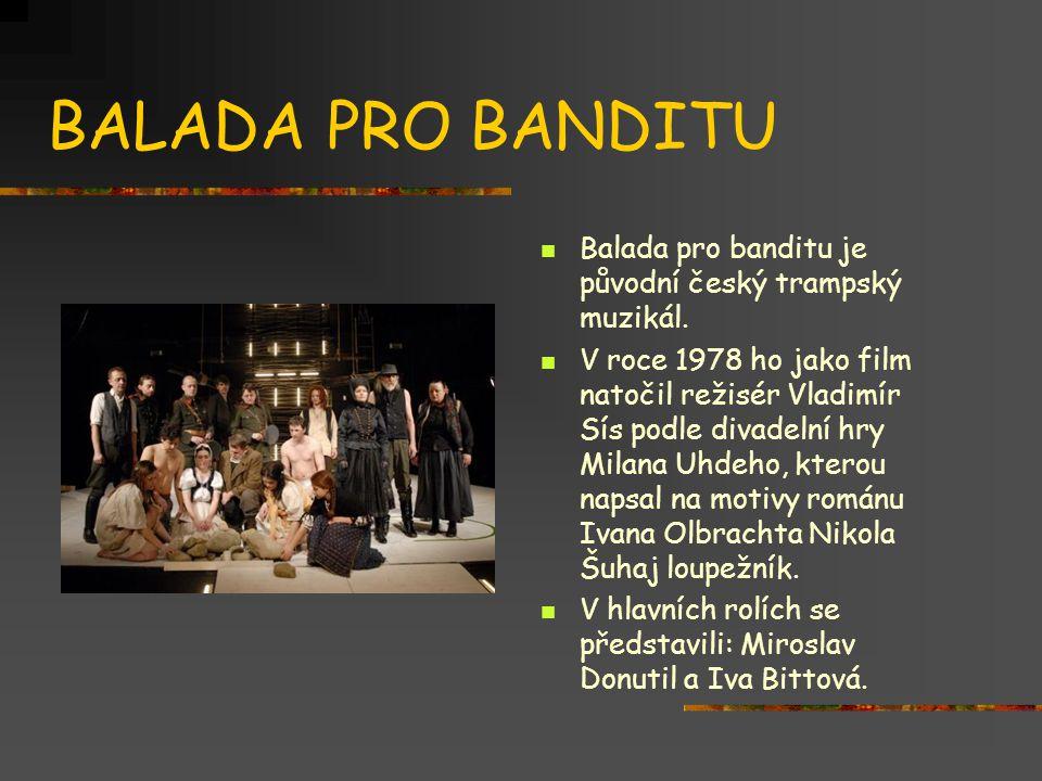 BALADA PRO BANDITU  Balada pro banditu je původní český trampský muzikál.  V roce 1978 ho jako film natočil režisér Vladimír Sís podle divadelní hry