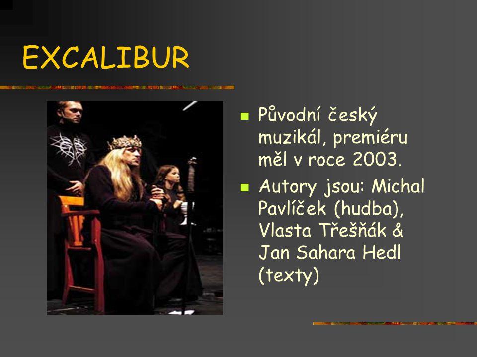 EXCALIBUR  Původní český muzikál, premiéru měl v roce 2003.  Autory jsou: Michal Pavlíček (hudba), Vlasta Třešňák & Jan Sahara Hedl (texty)