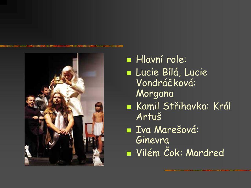  Hlavní role:  Lucie Bílá, Lucie Vondráčková: Morgana  Kamil Střihavka: Král Artuš  Iva Marešová: Ginevra  Vilém Čok: Mordred