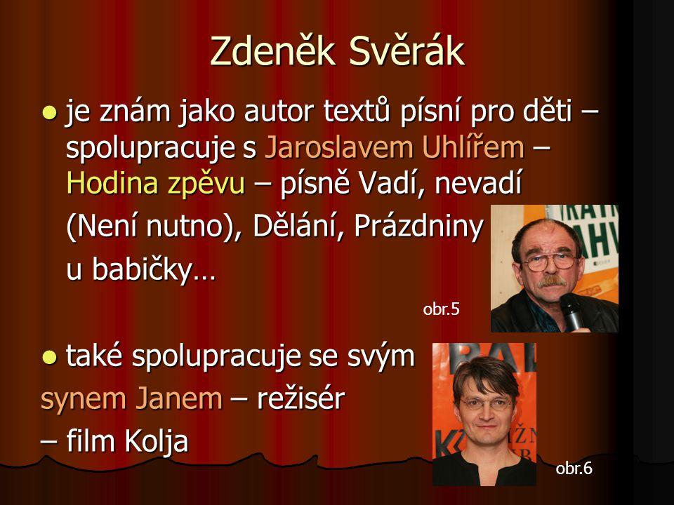 Zdeněk Svěrák  je znám jako autor textů písní pro děti – spolupracuje s Jaroslavem Uhlířem – Hodina zpěvu – písně Vadí, nevadí (Není nutno), Dělání,