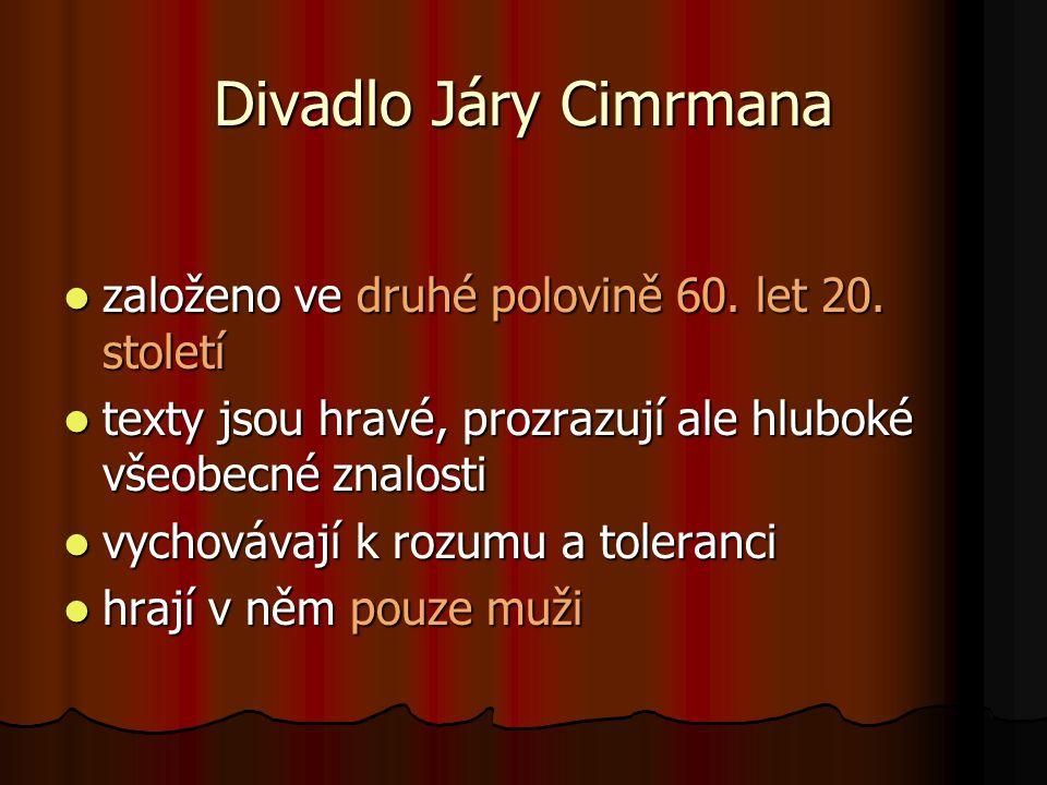 Divadlo Járy Cimrmana  založeno ve druhé polovině 60. let 20. století  texty jsou hravé, prozrazují ale hluboké všeobecné znalosti  vychovávají k r