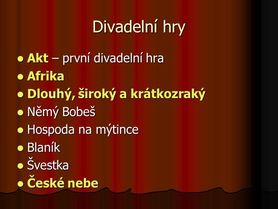 Divadelní hry  Akt – první divadelní hra  Afrika  Dlouhý, široký a krátkozraký  Němý Bobeš  Hospoda na mýtince  Blaník  Švestka  České nebe