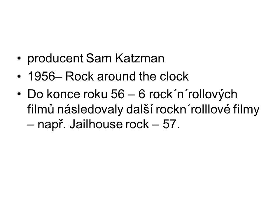 •producent Sam Katzman •1956– Rock around the clock •Do konce roku 56 – 6 rock´n´rollových filmů následovaly další rockn´rolllové filmy – např. Jailho