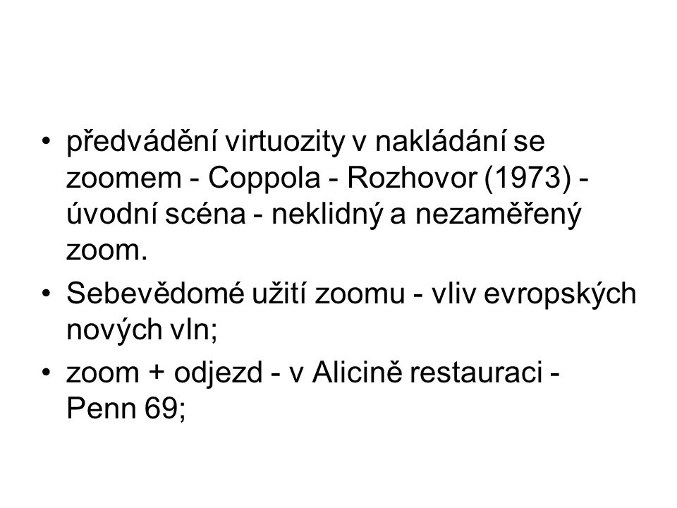 •předvádění virtuozity v nakládání se zoomem - Coppola - Rozhovor (1973) - úvodní scéna - neklidný a nezaměřený zoom. •Sebevědomé užití zoomu - vliv e