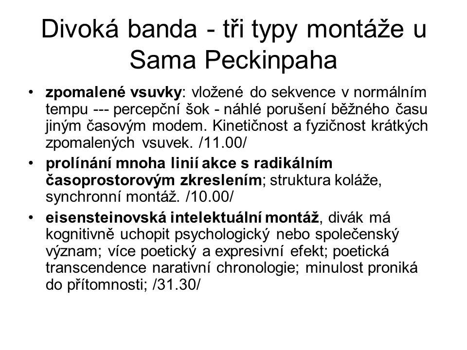 Divoká banda - tři typy montáže u Sama Peckinpaha •zpomalené vsuvky: vložené do sekvence v normálním tempu --- percepční šok - náhlé porušení běžného času jiným časovým modem.
