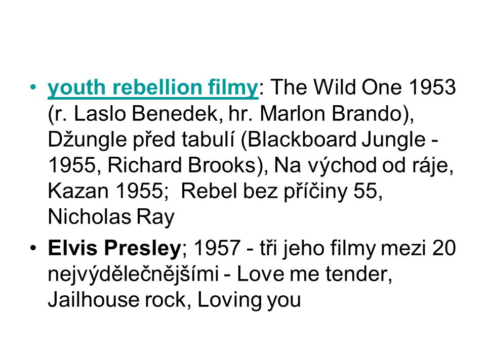 •youth rebellion filmy: The Wild One 1953 (r. Laslo Benedek, hr. Marlon Brando), Džungle před tabulí (Blackboard Jungle - 1955, Richard Brooks), Na vý