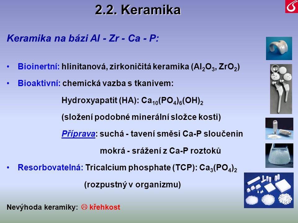 2.2. Keramika Keramika na bázi Al - Zr - Ca - P: •Bioinertní: hlinitanová, zirkoničitá keramika (Al 2 O 3, ZrO 2 ) •Bioaktivní: chemická vazba s tkani