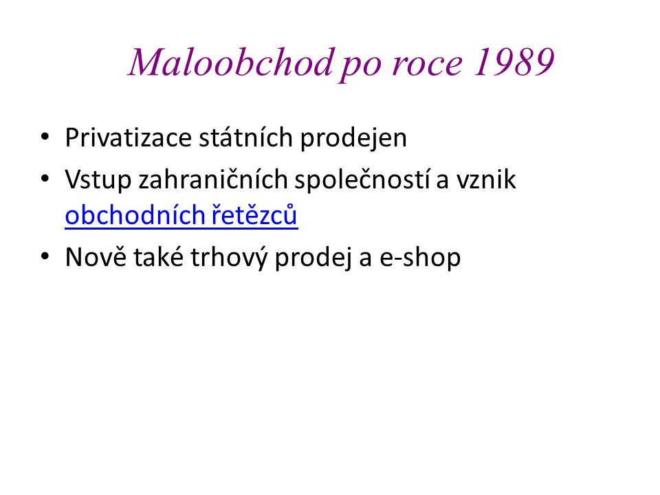 Maloobchod po roce 1989 • Privatizace státních prodejen • Vstup zahraničních společností a vznik obchodních řetězců obchodních řetězců • Nově také trhový prodej a e-shop