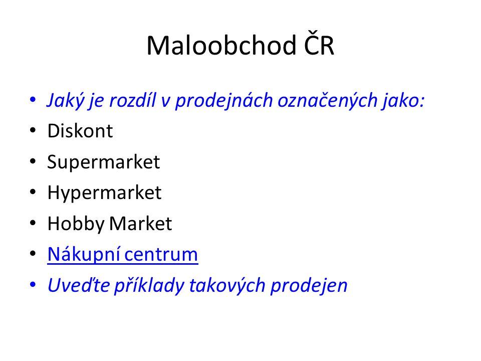 Maloobchod ČR • Jaký je rozdíl v prodejnách označených jako: • Diskont • Supermarket • Hypermarket • Hobby Market • Nákupní centrum Nákupní centrum • Uveďte příklady takových prodejen