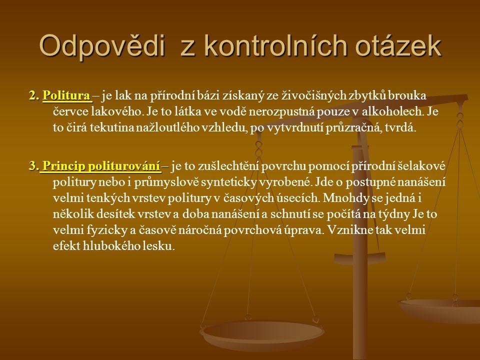 Odpovědi z kontrolních otázek 2. Politura 2. Politura – je lak na přírodní bázi získaný ze živočišných zbytků brouka červce lakového. Je to látka ve v