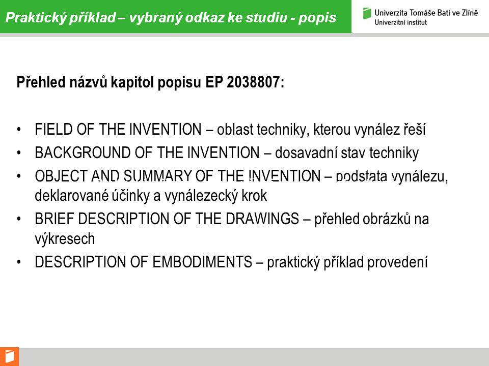 Praktický příklad – vybraný odkaz ke studiu - popis Přehled názvů kapitol popisu EP 2038807: •FIELD OF THE INVENTION – oblast techniky, kterou vynález řeší •BACKGROUND OF THE INVENTION – dosavadní stav techniky •OBJECT AND SUMMARY OF THE INVENTION – podstata vynálezu, deklarované účinky a vynálezecký krok •BRIEF DESCRIPTION OF THE DRAWINGS – přehled obrázků na výkresech •DESCRIPTION OF EMBODIMENTS – praktický příklad provedení Praktický příklad – výpis věcně relevantních odkazů