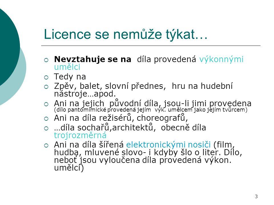3 Licence se nemůže týkat…  Nevztahuje se na díla provedená výkonnými umělci  Tedy na  Zpěv, balet, slovní přednes, hru na hudební nástroje…apod. 