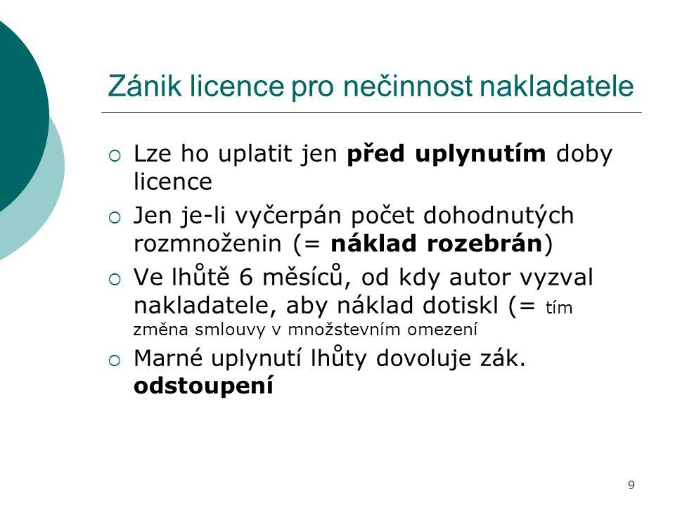9 Zánik licence pro nečinnost nakladatele  Lze ho uplatit jen před uplynutím doby licence  Jen je-li vyčerpán počet dohodnutých rozmnoženin (= nákla