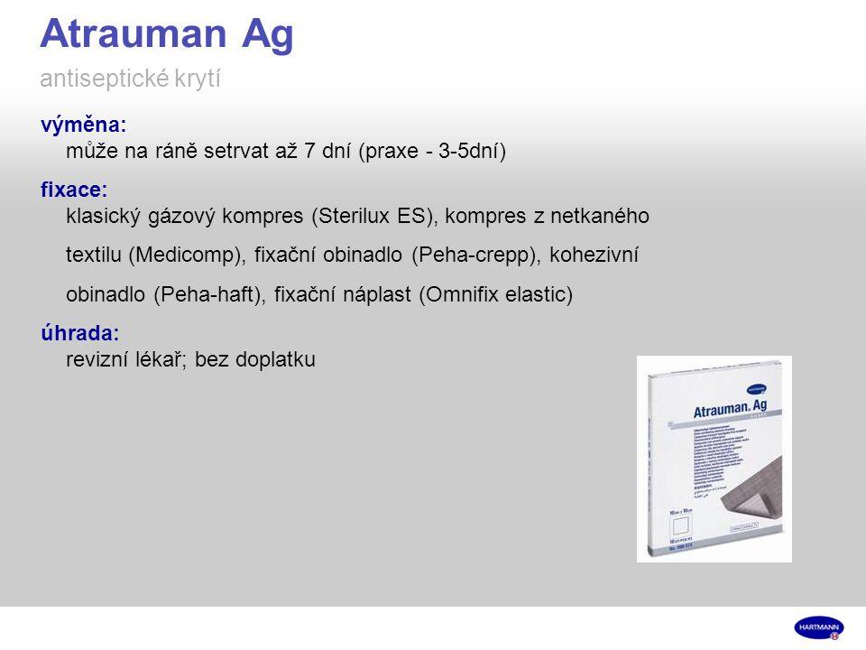 Atrauman Ag antiseptické krytí výměna: může na ráně setrvat až 7 dní (praxe - 3-5dní) fixace: klasický gázový kompres (Sterilux ES), kompres z netkaného textilu (Medicomp), fixační obinadlo (Peha-crepp), kohezivní obinadlo (Peha-haft), fixační náplast (Omnifix elastic) úhrada: revizní lékař; bez doplatku